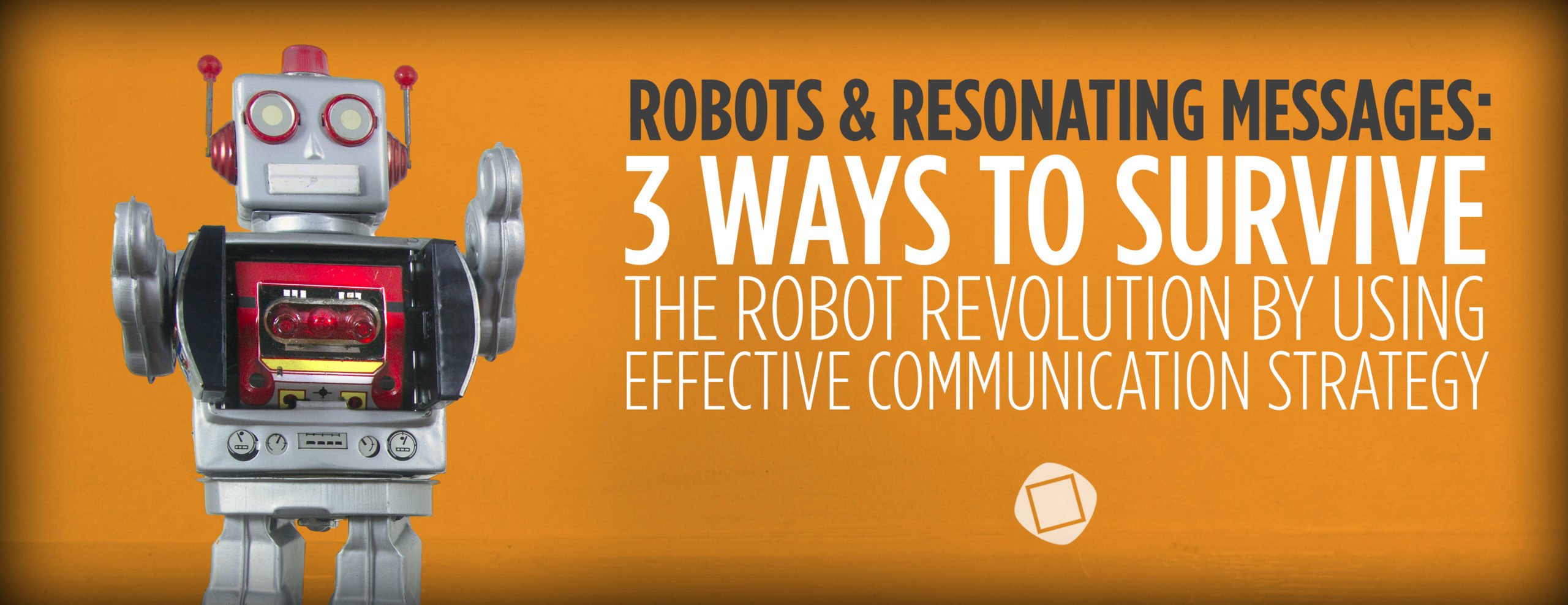 Robots & Resonating Messages: 3 Ways to Survive the Robot Revolution by Using Effective Communication Strategy