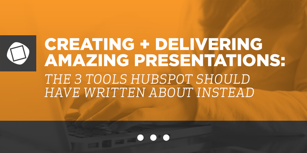 Creating and Delivering Amazing Presentations: The 3 Tools HubSpot Should Have Written About Instead