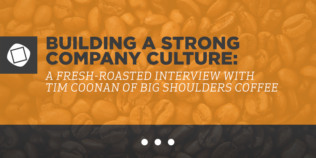 Building a Strong Company Culture: A Fresh-Roasted Interview with Tim Coonan of Big Shoulders Coffee