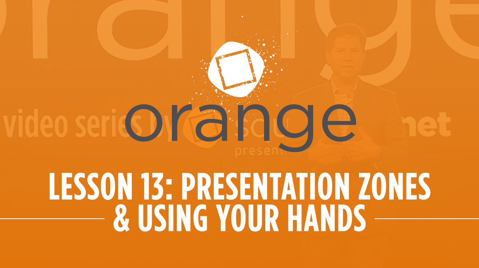 Orange – Lesson 13: Presentation Zones & Using Your Hands