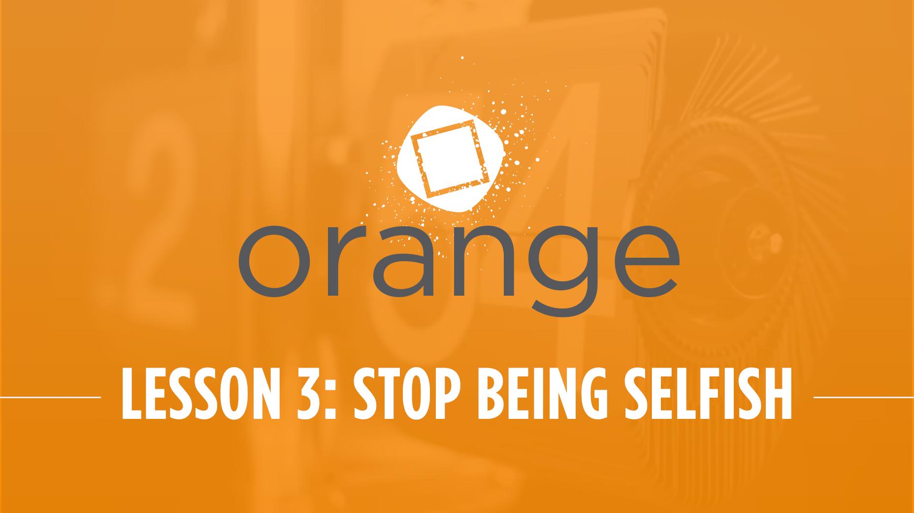 Orange – Lesson 3: Stop Being Selfish
